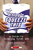 """Hey, Whipple, Squeeze This"": A Guide to Creating Great Ads (Adweek Magazine Series)"