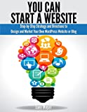 You Can Start a Website: Step-By-Step Strategy and Directions to Design and Market Your Own WordPress Website or Blog (Eng...