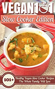 Vegan 101: Slow Cooker Edition: 101+ Healthy Vegan Slow Cooker Recipes The Whole Family Will Love