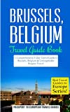 Brussels: Brussels, Belgium: Travel Guide Book-A Comprehensive 5-Day Travel Guide to Brussels, Belgium & Unforgettable Belgian Travel (Best Travel Guides to Europe Series) (Volume 19)