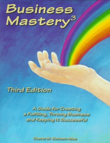 Business Mastery : A Guide for Creating a Fulfilling, Thriving Business and Keeping It Successful, CHERIE SOHNEN-MOE