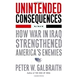 Unintended Consequences: How War in Iraq Strengthened America's Enemies ~ Peter Galbraith