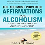 The 100 Most Powerful Affirmations for Alcoholism: Condition Your Mind to Focus Only on What Matters Most in Life | Jason Thomas