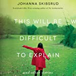 This Will Be Difficult to Explain: And Other Stories | Johanna Skibsrud