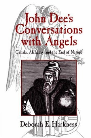John Dee's Conversations with Angels:  Cabala, Alchemy, and the End of Nature, Deborah E. Harkness