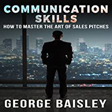 Communication Skills: How to Master the Art of Sales Pitches | Livre audio Auteur(s) : George Baisley Narrateur(s) : Paul Henry