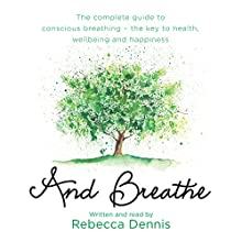 And Breathe: The Complete Guide to Deep Breathing and the Secret to Health, Wellbeing and Happiness | Livre audio Auteur(s) : Rebecca Dennis Narrateur(s) : Rebecca Dennis