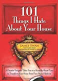 James Swan 101 Things I Hate About Your House: Designing Your Way to a More Gracious Life One Room at a Time