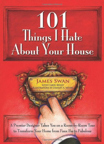 101 Things I Hate About Your House: A Premier Designer Takes You on a Room-by-Room Tour to Transform Your Home from Faux