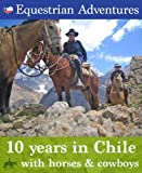Equestrian Adventures: 10 years in Chile with horses and cowboys (South American Experiences)