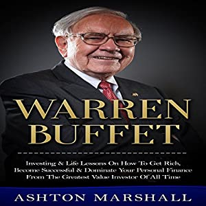 Warren Buffett: Investing & Life Lessons on How to Get Rich, Become Successful & Dominate Your Personal Finance from the Greatest Value Investor of All Audiobook
