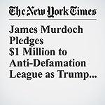 James Murdoch Pledges $1 Million to Anti-Defamation League as Trump Protest   Maggie Haberman