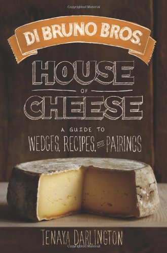 Di Bruno Bros. House of Cheese: A Guide to Wedges, Recipes, and Pairings by Tenaya Darlington