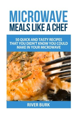 Microwave Meals Like a Chef: 50 Quick and Tasty Recipes That you Didn't Know You Could Make In Your Microwave (Microwave For One compare prices)