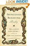 Princesses Behaving Badly: Real Stori...