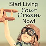 Start Living Your Dream Now: The Pursuit of Self Improvement (       UNABRIDGED) by Jessica Marks Narrated by Gwendolyn Druyor