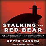 Stalking the Red Bear: The True Story of a U.S. Cold War Submarine's Covert Operations Against the Soviet Union | Peter Sasgen