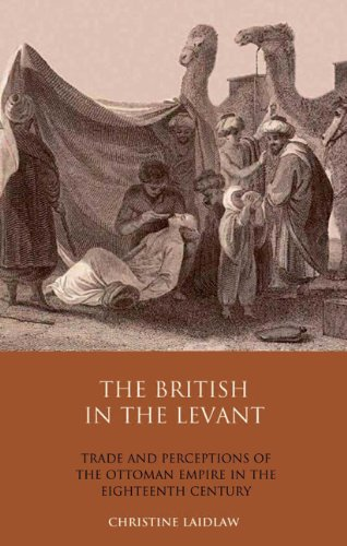 The British in the Levant: Trade and Perceptions of the Ottoman Empire in the Eighteenth Century (Library of Ottoman Stu