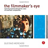 The Filmmaker's Eye: Learning (and Breaking) the Rules of Cinematic Compositionby Gustavo Mercado