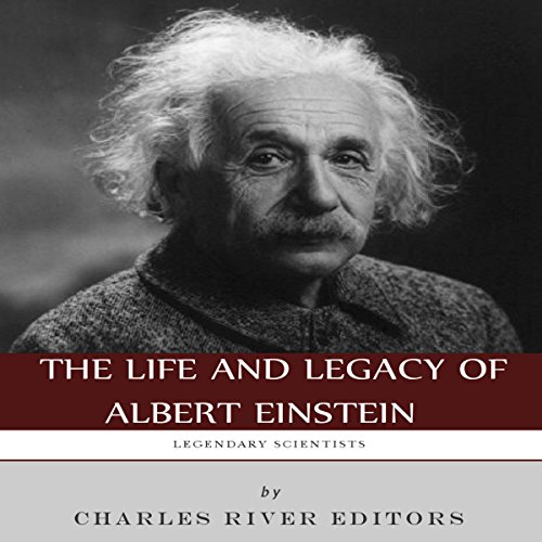 Legendary Scientists: The Life and Legacy of Albert Einstein, by  Charles River Editors