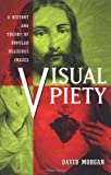 Visual Piety: A History and Theory of Popular Religious Images (0520219325) by Morgan, David