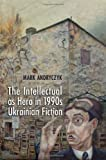 "Mark R. Andryczyk, ""The Intellectual as Hero in 1990s Ukrainian History"" (U. of Toronto Press, 2012)"