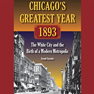 Chicago's Greatest Year, 1893: The White City and the Birth of a Modern Metropolis | [Joseph Gustaitis]