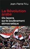 La Révolution arabe: Dix leçons sur le soulèvement démocratique
