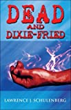 img - for Dead and Dixie-Fried by Lawrence J. Schulenberg (2009-01-19) book / textbook / text book