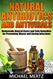 NATURAL ANTIBIOTICS AND ANTIVIRALS: Homemade Natural Cures and Safe Remedies for Preventing Illness and Curing Infections (antibiotics,antivirals,natural ... natural antivirals,natural antibiotics)