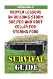Survival Guide: Proven Lessons on Building Storm Shelter and Root Cellar For Storing Food: (Storm Shelters, Survival Tactics) (How To Survive Natural Disaster, How To Survive In The Forest)