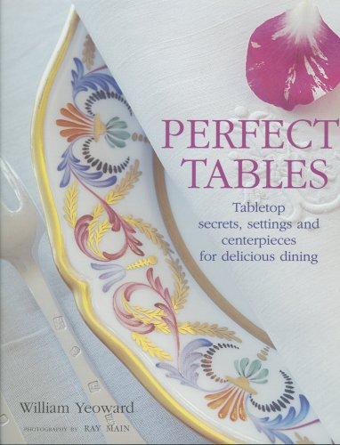 Perfect Tables: Tabletop Secrets, Settings And Centerpieces for Delicious Dining
