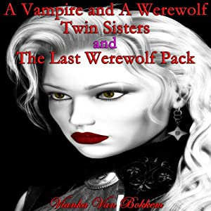 A Vampire and a Werewolf Twin Sisters and The Last Werewolf Pack | [Vianka Van Bokkem]