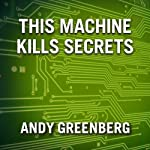 This Machine Kills Secrets: How Wikileakers, Cypherpunks, and Hacktivists Aim to Free the World's Information | Andy Greenberg