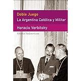 Doble Juego: La Argentina Catolica y Militar (Ensayo (Editorial Sudamericana))