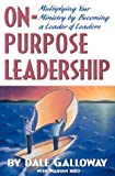 On-Purpose Leadership: Multiplying Your Ministry by Becoming a Leader of Leaders (0834120267) by Dr. Dale Galloway