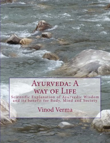 Ayurveda: A way of Life: Scientific Explanation of Ayurvedic Wisdom and its benefit for Body, Mind and Society