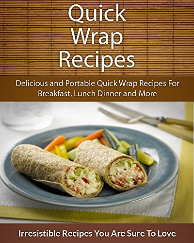 Quick Wrap Recipes: Delicious and Portable Quick Wrap Recipes For Breakfast, Lunch Dinner and More (The Easy Recipe) by Echo Bay Books
