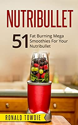 NUTRIBULLET: 51 Fat Burning Mega Smoothies For Your Nutribullet (nutribullet, nutribullet recipe book, nutribullet recipes, smoothies for weight loss, smoothies, smoothies recipes, green juices)