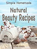 img - for Simple Homemade Natural Beauty Recipes: Skin & Hair Care Tips & Remedies Plus More... book / textbook / text book
