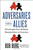 img - for Adversaries into Allies: Win People Over Without Manipulation or Coercion book / textbook / text book