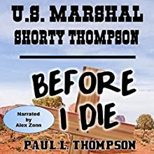 U.S. Marshal Shorty Thompson - Before I Die: Tales of the Old West, Book 24 Audiobook by Paul L. Thompson Narrated by Alex Zonn