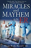 Miracles and Mayhem in the ER: Unbelievable True Stories from an Emergency Room Doctor