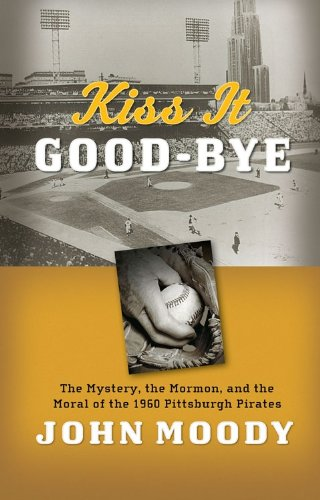Image for Kiss It Good-Bye: The Mystery, The Mormon, and the Moral of the 1960 Pittsburgh Pirates