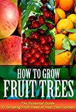 Growing Fruit Trees: The Essential Guide On Growing Fruit Trees in Your Own Garden (Fruit Gardening, How to grow fruit trees, fruit trees)