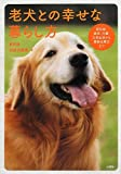 老犬との幸せな暮らし方 認知症・病気・介護・日常生活から最新治療法まで