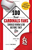 100 Things Cardinals Fans Should Know & Do Before They Die (100 Things...Fans Should Know)