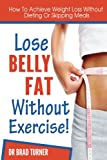 img - for Lose Belly Fat Without Exercise: How To Achieve Weight Loss Without Dieting Or Skipping Meals (Ultimate, Health, Habit, Diet Success, Recipes, Motivation,Healthy, ... Guide, Body, Lose, Muscle, Life, How) book / textbook / text book