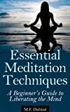 Essential Meditation Techniques: A Beginners Guide to Liberating The Mind