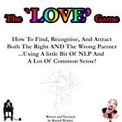 The Love Game: How to Find, Recognise, and Attract Both the Right AND the Wrong Partner ...Using a Little Bit of NLP and a Lot of Common Sense! | [Russell Webster]